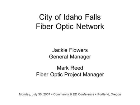 City of Idaho Falls Fiber Optic Network Jackie Flowers General Manager Mark Reed Fiber Optic Project Manager Monday, July 30, 2007  Community & ED Conference.