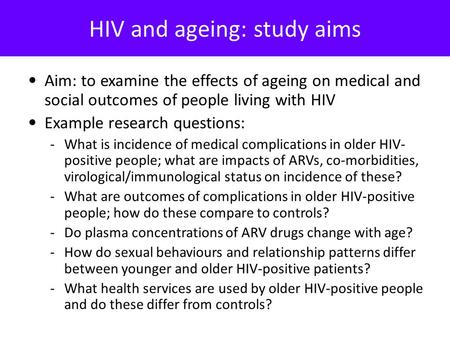 HIV and ageing: study aims Aim: to examine the effects of ageing on medical and social outcomes of people living with HIV Example research questions: -