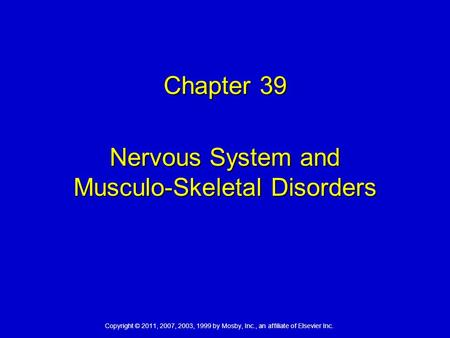 Copyright © 2011, 2007, 2003, 1999 by Mosby, Inc., an affiliate of Elsevier Inc. Chapter 39 Nervous System and Musculo-Skeletal Disorders.