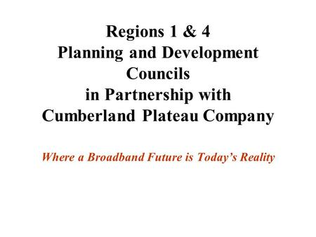Regions 1 & 4 Planning and Development Councils in Partnership with Cumberland Plateau Company Where a Broadband Future is Today's Reality.