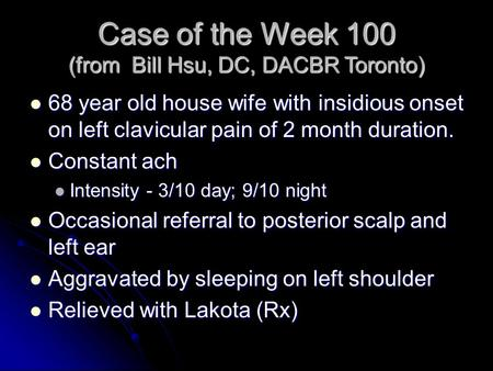 Case of the Week 100 (from Bill Hsu, DC, DACBR Toronto) 68 year old house wife with insidious onset on left clavicular pain of 2 month duration. 68 year.