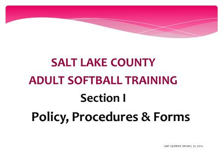 SALT LAKE COUNTY ADULT SOFTBALL TRAINING Section I Policy, Procedures & Forms Last Updated January 31, 2014.