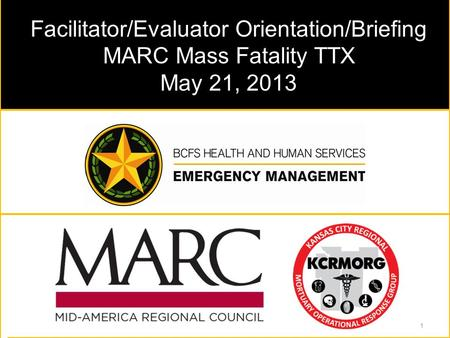 Facilitator/Evaluator Orientation/Briefing MARC Mass Fatality TTX May 21, 2013 1.