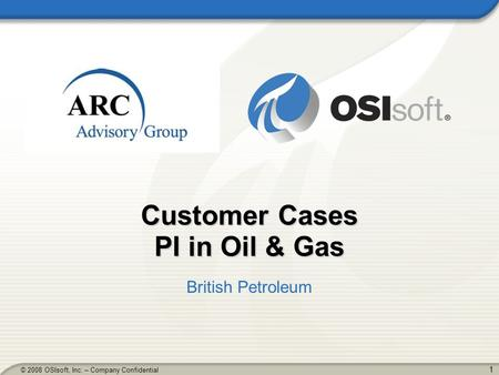 1 © 2008 OSIsoft, Inc. – Company Confidential Customer Cases PI in Oil & Gas British Petroleum.