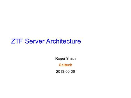 ZTF Server Architecture Roger Smith Caltech 2013-05-06.