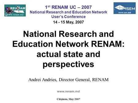 National Research and Education Network RENAM: actual state and perspectives Andrei Andries, Director General, RENAM www.renam.md Chişinău, May 2007 1.