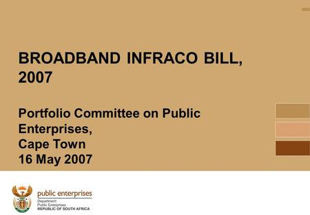 1 BROADBAND INFRACO BILL, 2007 Portfolio Committee on Public Enterprises, Cape Town 16 May 2007.