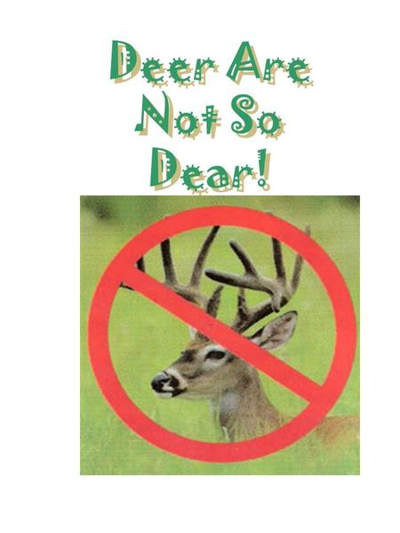 Deer Are Not So Dear!. Our Goal Don't grow the plants that you like, grow the plants that the deer don't like!!!