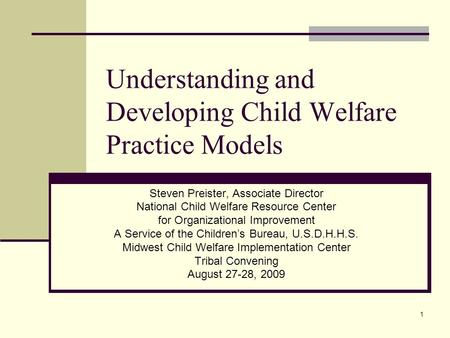 1 Understanding and Developing Child Welfare Practice Models Steven Preister, Associate Director National Child Welfare Resource Center for Organizational.