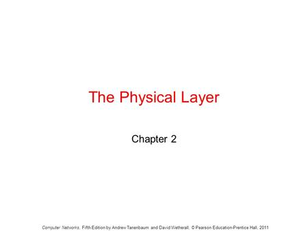 The Physical Layer Chapter 2 Computer Networks, Fifth Edition by Andrew Tanenbaum and David Wetherall, © Pearson Education-Prentice Hall, 2011.
