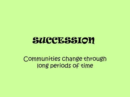 SUCCESSION Communities change through long periods of time.