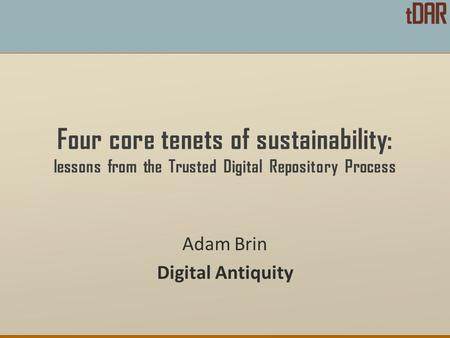 Four core tenets of sustainability: lessons from the Trusted Digital Repository Process Adam Brin Digital Antiquity.