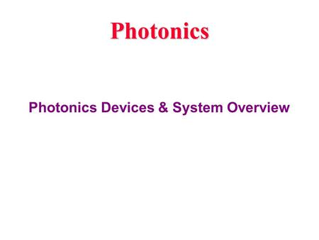 Photonics Photonics Devices & System Overview. What is Optoelectronics /Photonics Is there any Difference ? Optoelectronics: Any device that operates.