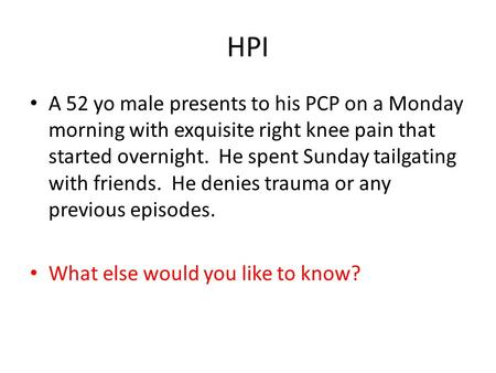 HPI A 52 yo male presents to his PCP on a Monday morning with exquisite right knee pain that started overnight. He spent Sunday tailgating with friends.