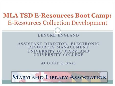 LENORE ENGLAND ASSISTANT DIRECTOR, ELECTRONIC RESOURCES MANAGEMENT UNIVERSITY OF MARYLAND UNIVERSITY COLLEGE AUGUST 4, 2014 MLA TSD E-Resources Boot Camp: