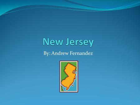 By: Andrew Fernandez. New Jersey New Jersey: The Garden State. New Jersey is called the Garden State because there are a lot of gardens and flowers in.
