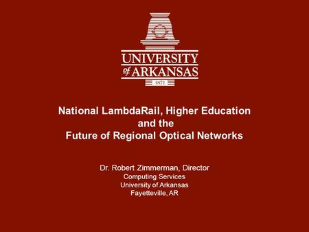 National LambdaRail, Higher Education and the Future of Regional Optical Networks Dr. Robert Zimmerman, Director Computing Services University of Arkansas.