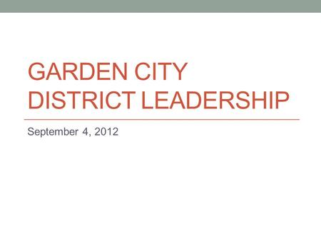 GARDEN CITY DISTRICT LEADERSHIP September 4, 2012.