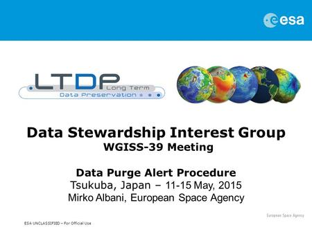 ESA UNCLASSIFIED – For Official Use Data Stewardship Interest Group WGISS-39 Meeting Data Purge Alert Procedure Tsukuba, Japan – 11-15 May, 2015 Mirko.