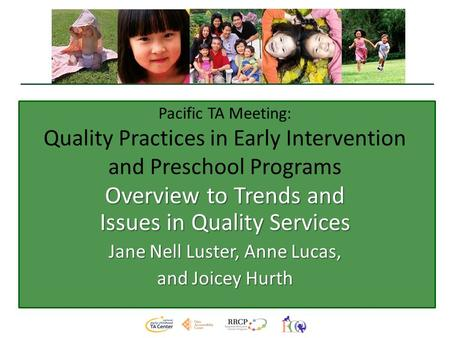 Pacific TA Meeting: Quality Practices in Early Intervention and Preschool Programs Overview to Trends and Issues in Quality Services Jane Nell Luster,