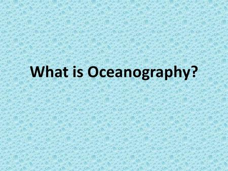 What is Oceanography?. Marine Science Or oceanography is the study of the oceans, how they are formed, its associated life forms, the coastal interactions,