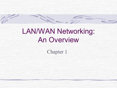 LAN/WAN Networking: An Overview Chapter 1. Learning Objectives Define and identify the different types of networks Describe the history of LANs and WANs.