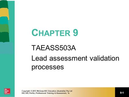 9-1 Copyright © 2013 McGraw-Hill Education (Australia) Pty Ltd Hill, Hill, Perlitz, Professional Training & Assessment, 1e C HAPTER 9 TAEASS503A Lead assessment.