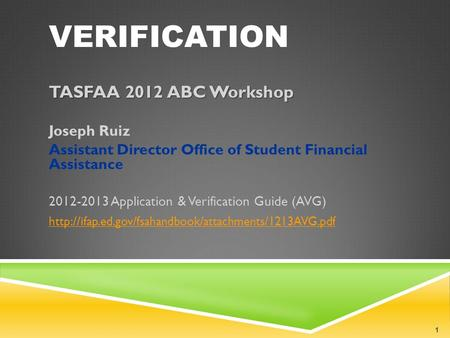 VERIFICATION TASFAA 2012 ABC Workshop Joseph Ruiz Assistant Director Office of Student Financial Assistance 2012-2013 Application & Verification Guide.