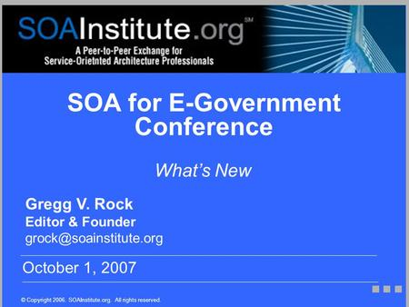 © Copyright 2006. SOAInstitute.org. All rights reserved. Gregg V. Rock Editor & Founder October 1, 2007 What's New SOA for E-Government.