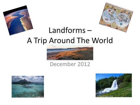 Landforms – A Trip Around The World December 2012.