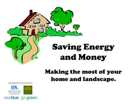 Saving Energy and Money Making the most of your home and landscape.