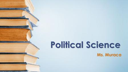 Political Science Ms. Muraca. Course Overview Politics matters. If you do not take an interest and participate, others will, and they will influence the.
