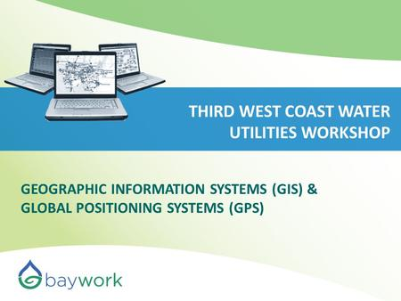 THIRD WEST COAST WATER UTILITIES WORKSHOP GEOGRAPHIC INFORMATION SYSTEMS (GIS) & GLOBAL POSITIONING SYSTEMS (GPS)