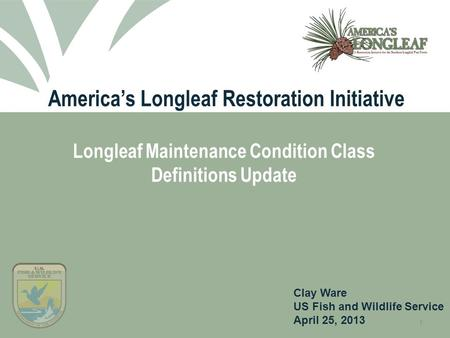 1 America's Longleaf Restoration Initiative Longleaf Maintenance Condition Class Definitions Update Clay Ware US Fish and Wildlife Service April 25, 2013.