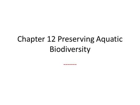 Chapter 12 Preserving Aquatic Biodiversity -------