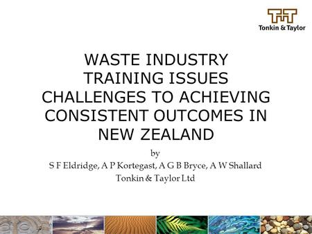 WASTE INDUSTRY TRAINING ISSUES CHALLENGES TO ACHIEVING CONSISTENT OUTCOMES IN NEW ZEALAND by S F Eldridge, A P Kortegast, A G B Bryce, A W Shallard Tonkin.