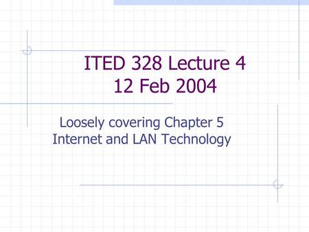 ITED 328 Lecture 4 12 Feb 2004 Loosely covering Chapter 5 Internet and LAN Technology.