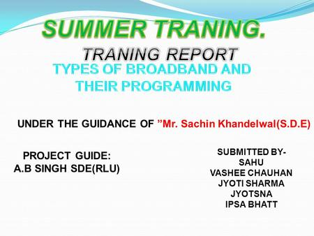 "SUBMITTED BY- SAHU VASHEE CHAUHAN JYOTI SHARMA JYOTSNA IPSA BHATT UNDER THE GUIDANCE OF ""Mr. Sachin Khandelwal(S.D.E) PROJECT GUIDE: A.B SINGH SDE(RLU)"