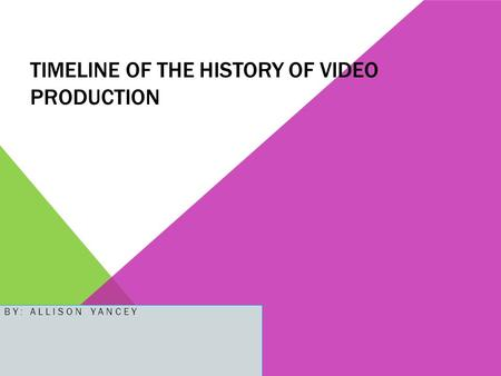 TIMELINE OF THE HISTORY OF VIDEO PRODUCTION BY: ALLISON YANCEY.