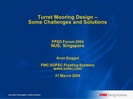 Innovative Technologies, Creative Solutions Turret Mooring Design – Some Challenges and Solutions FPSO Forum 2004 NUS, Singapore Arun Duggal FMC SOFEC.