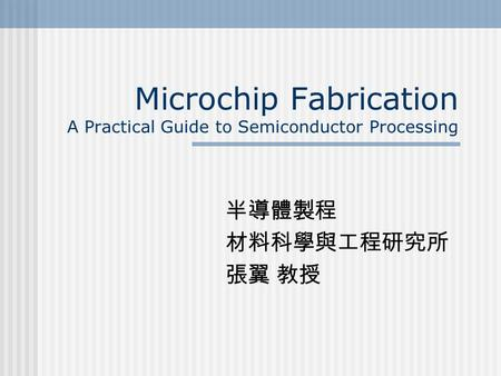 Microchip Fabrication A Practical Guide to Semiconductor Processing 半導體製程 材料科學與工程研究所 張翼 教授.