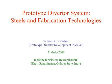 Prototype Divertor System: Steels and Fabrication Technologies Sameer Khirwadkar (Prototype Divertor Development Division) 21-July-2008 Institute for Plasma.