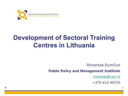Development of Sectoral Training Centres in Lithuania Rimantas Dumčius Public Policy and Management Institute +370-612-99720.