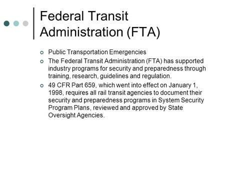 Federal Transit Administration (FTA) Public Transportation Emergencies The Federal Transit Administration (FTA) has supported industry programs for security.
