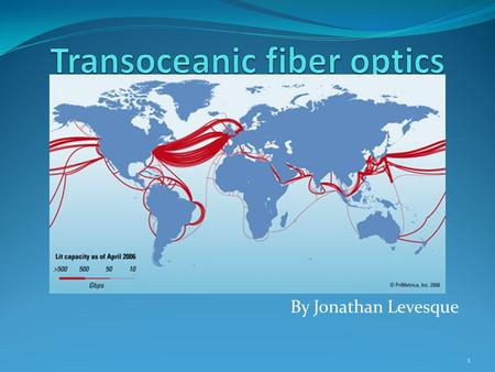 By Jonathan Levesque 1. Table of contents: 1. What is fiber optics? 2. History 3. What is transoceanic fiber optics? 4. How does it work? 5. Advantages/Disadvantages.