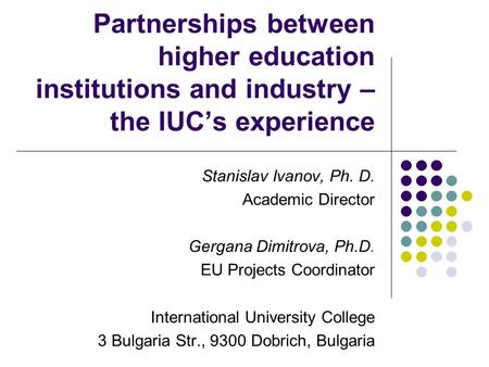 Partnerships between higher education institutions and industry – the IUC's experience Stanislav Ivanov, Ph. D. Academic Director Gergana Dimitrova, Ph.D.