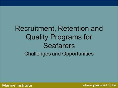Recruitment, Retention and Quality Programs for Seafarers Challenges and Opportunities.
