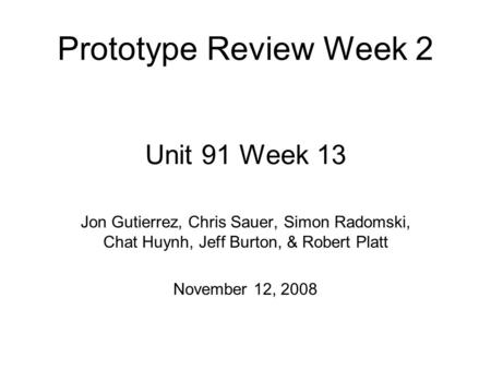 Unit 91 Week 13 Jon Gutierrez, Chris Sauer, Simon Radomski, Chat Huynh, Jeff Burton, & Robert Platt November 12, 2008 Prototype Review Week 2.