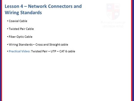 Lesson 4 – Network Connectors and Wiring Standards Coaxial Cable Twisted Pair Cable Fiber Optic Cable Practical Video: Twisted Pair – UTP – CAT 6 cable.