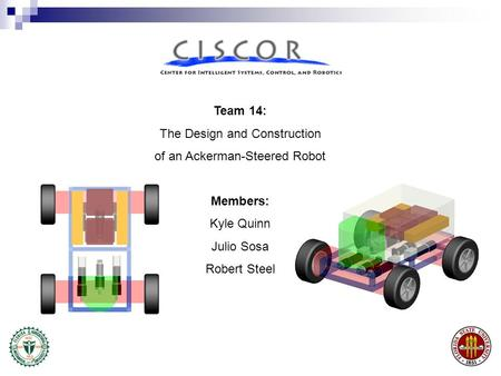 Team 14: The Design and Construction of an Ackerman-Steered Robot Members: Kyle Quinn Julio Sosa Robert Steel.